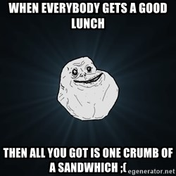 Forever Alone - When everybody gets a good lunch Then all you got is one crumb of a sandwhich ;(