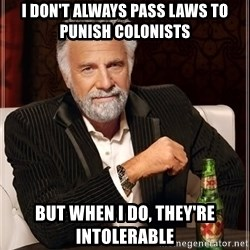 The Most Interesting Man In The World - I don't always pass laws to punish colonists but when i do, they're intolerable