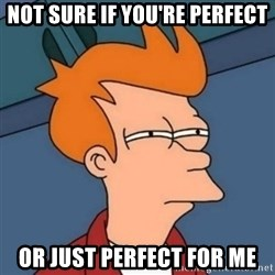 Not sure if troll - Not sure if you're perfect Or just perfect for me