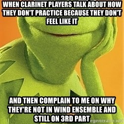 Kermit the frog - When clarinet players talk about how they don't practice because they don't feel like it and then complain to me on why they're not in wind ensemble and still on 3rd part