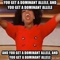 giving oprah - you get a dominant allele, and you get a dominant allele and you get a dominant allele, and you get a dominant allele