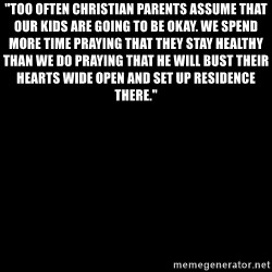 "Blank Black - ""Too often Christian parents assume that our kids are going to be okay. We spend more time praying that they stay healthy than we do praying that He will bust their hearts wide open and set up residence there."""