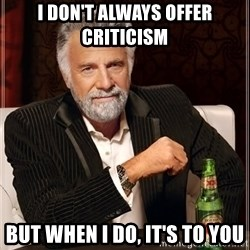 The Most Interesting Man In The World - I don't always offer criticism  But when I do, It's to you