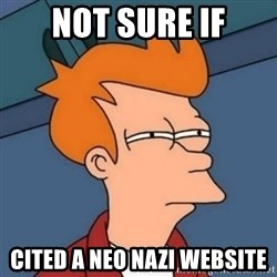 Not sure if troll - Not sure if cited a neo Nazi website