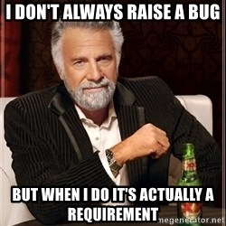 The Most Interesting Man In The World - I don't always raise a bug But when I do it's actually a requirement