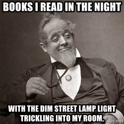 1889 [10] guy - Books I read in the night  With the dim street lamp light  Trickling into my room,