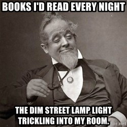 1889 [10] guy - Books I'd read every night The dim street lamp light  Trickling into my room.