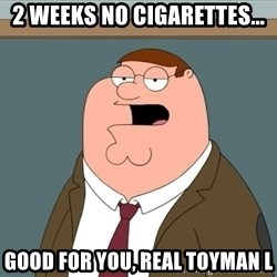 And we all let it happen - 2 weeks no cigarettes... good for you, Real Toyman L
