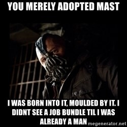 Bane Meme - YOU MERELY ADOPTED MAST I WAS BORN INTO IT, MOULDED BY IT. I DIDNT SEE A JOB BUNDLE TIL I WAS ALREADY A MAN