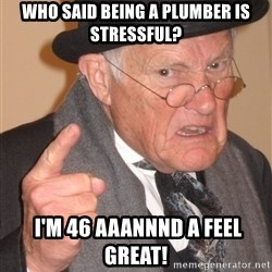 Angry Old Man - who said being a plumber is stressful?  I'm 46 aaannnd a feel great!