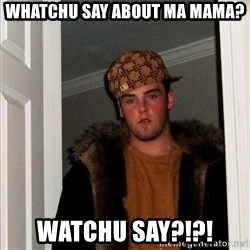 Scumbag Steve - whatchu say about ma mama? watchu say?!?!