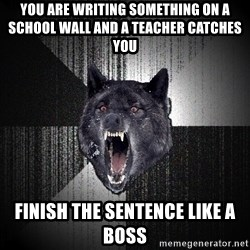 Insanity Wolf - you are writing something on a school wall and a teacher catches you finish the sentence like a boss