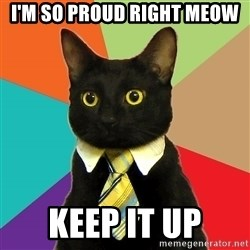 Business Cat - I'm so proud right meow keep it up