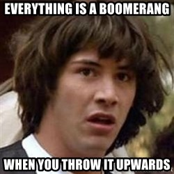Conspiracy Keanu - everything is a boomerang when you throw it upwards