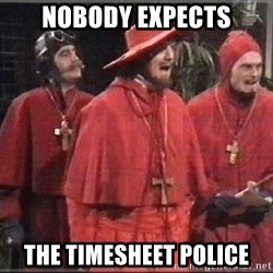 spanish inquisition - Nobody expects the timesheet police