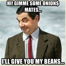 MR bean - Hi! Gimme some Onion$ mates... I'll give you my Beans...