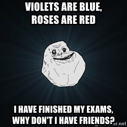Forever Alone - violets are blue,                 roses are red i have finished my exams,                    why don't i have friends?