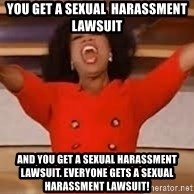 giving oprah - You get a sexual  harassment lawsuit  And you get a sexual harassment lawsuit. Everyone gets a sexual harassment lawsuit!