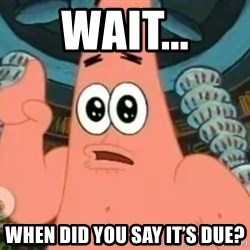 Patrick Says - Wait... When did you say it's due?