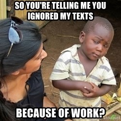 Skeptical 3rd World Kid - So you're telling me you ignored my texts Because of work?