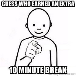 GUESS WHO YOU - Guess who earned an extra  10 minute break