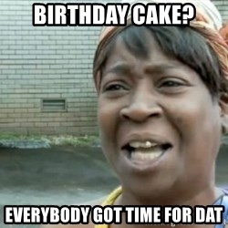 Xbox one aint nobody got time for that shit. - Birthday cake? Everybody got time for dat