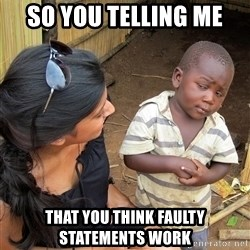 Skeptical African Child - So you telling me  that you think faulty statements work