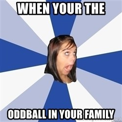 Annoying Facebook Girl - When your the  Oddball in your family