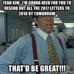 Yeah that'd be great... - Yeah Kim...I'm gonna need for you to resend out all the 2017 letters to 2018 by tomorrow That'd be great!!!