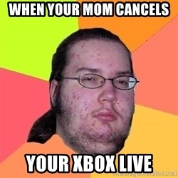 Butthurt Dweller - When your mom cancels  Your Xbox live