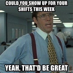 Yeah that'd be great... - could you show up for your shifts this week yeah, that'd be great