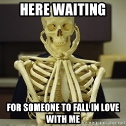 Skeleton waiting - Here waiting  for someone to fall in love with me