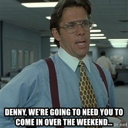 Office Space Boss - Denny, we're going to need you to come in over the weekend...