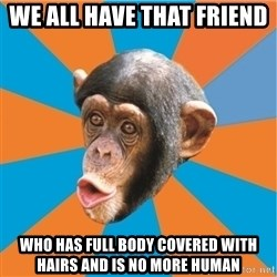 Stupid Monkey - We all have that friend  Who has full body covered with hairs and is no more human
