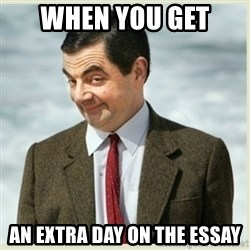 MR bean - when you get  an extra day on the essay