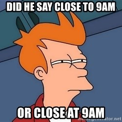Futurama Fry - Did he say close to 9am Or close at 9am