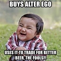 Evil Plan Baby - Buys Alter Ego Uses it to trade for better beer, the fools!!