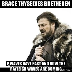 Winter is Coming - brace thyselves bretheren p waves have past and now the rayleigh waves are coming