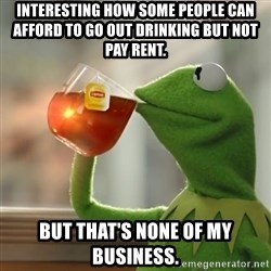 Kermit The Frog Drinking Tea - Interesting how some people can afford to go out drinking but not pay rent. But that's none of my business.