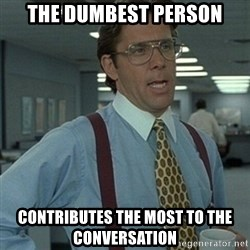Office Space Boss - The dumbest person contributes the most to the conversation