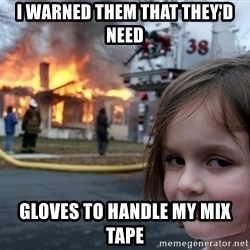 Disaster Girl - I warned them that they'd need gloves to handle my mix tape