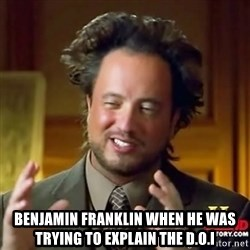 ancient alien guy - Benjamin Franklin when he was trying to explain the D.O.I