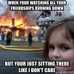 Disaster Girl - When your watching all your friendships burning down but your just sitting there like I don't care