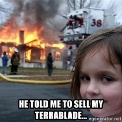 Disaster Girl - He told me to sell my terrablade...