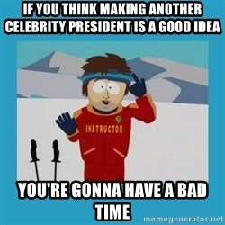 you're gonna have a bad time guy - if you think making another celebrity President is a good idea you're gonna have a bad time