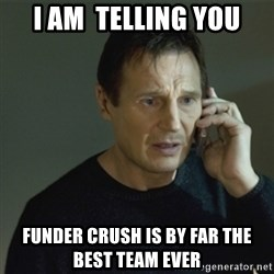 I don't know who you are... - I am  telling you funder Crush is by far the best team ever