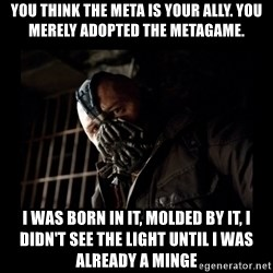 Bane Meme - you think the meta is your ally. you merely adopted the metagame. i was born in it, molded by it, i didn't see the light until I was already a minge