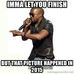Imma Let you finish kanye west - imma let you finish but that picture happened in 2015