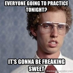 Napoleon Dynamite - everyone going to practice tonight? it's gonna be freaking sweet