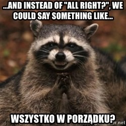 "evil raccoon - ...and instead of ""all right?"", we could say something like... Wszystko w porządku?"